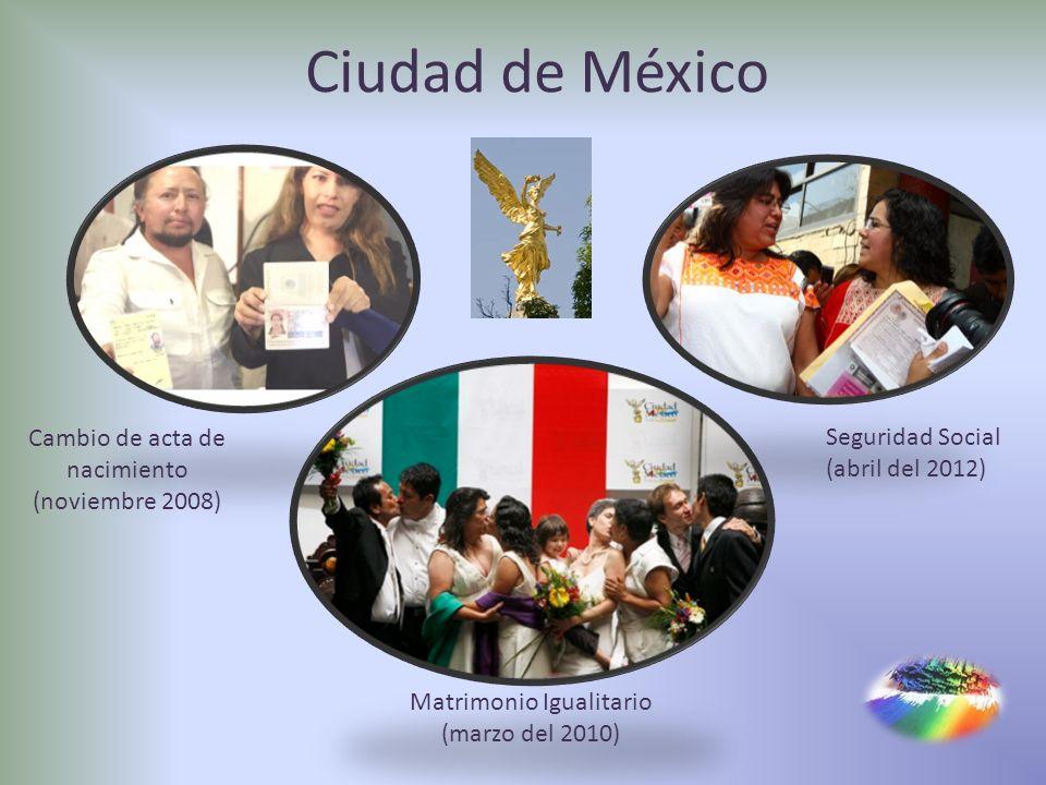 Ciudad de México Matrimonio Igualitario (marzo del 2010) Cambio de acta de nacimiento (noviembre 2008) Seguridad Social (abril del 2012)