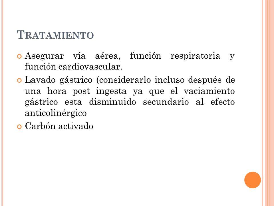 T RATAMIENTO Asegurar vía aérea, función respiratoria y función cardiovascular. Lavado gástrico (considerarlo incluso después de una hora post ingesta