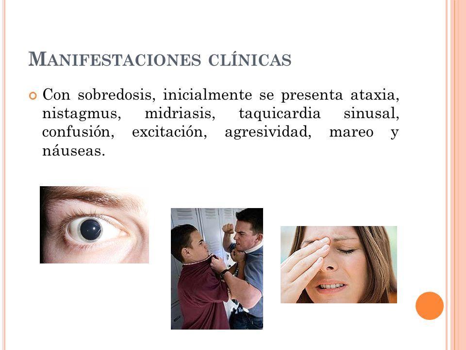 M ANIFESTACIONES CLÍNICAS Con sobredosis, inicialmente se presenta ataxia, nistagmus, midriasis, taquicardia sinusal, confusión, excitación, agresivid