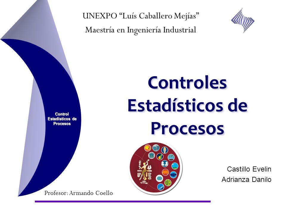 Controles Estadísticos de Procesos Control Estadísticos de Procesos UNEXPO Luís Caballero Mejías Maestría en Ingeniería Industrial Profesor: Armando C
