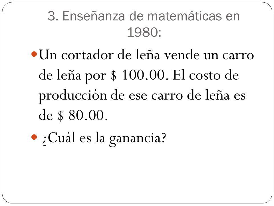 3. Enseñanza de matemáticas en 1980: Un cortador de leña vende un carro de leña por $ 100.00. El costo de producción de ese carro de leña es de $ 80.0