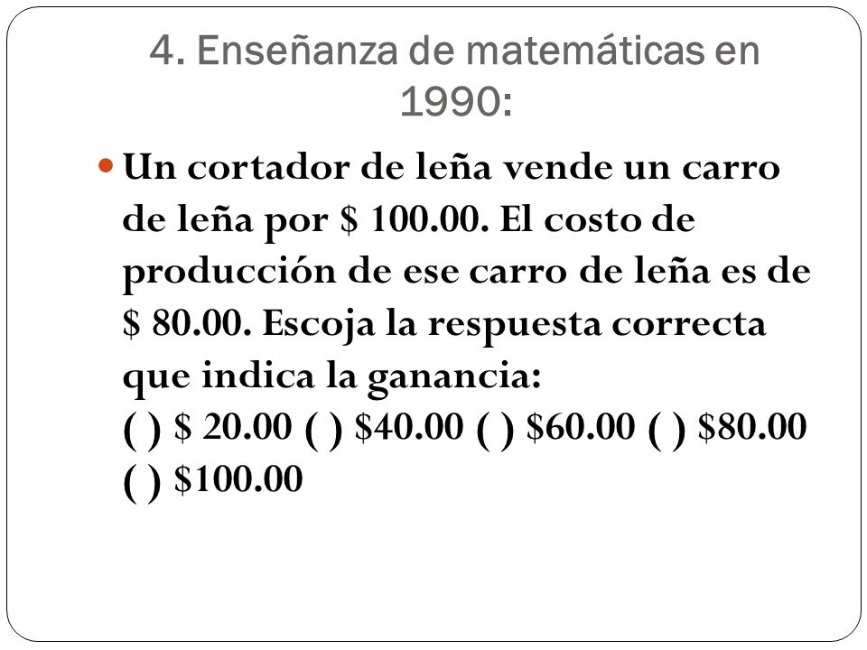 4. Enseñanza de matemáticas en 1990: Un cortador de leña vende un carro de leña por $ 100.00. El costo de producción de ese carro de leña es de $ 80.0