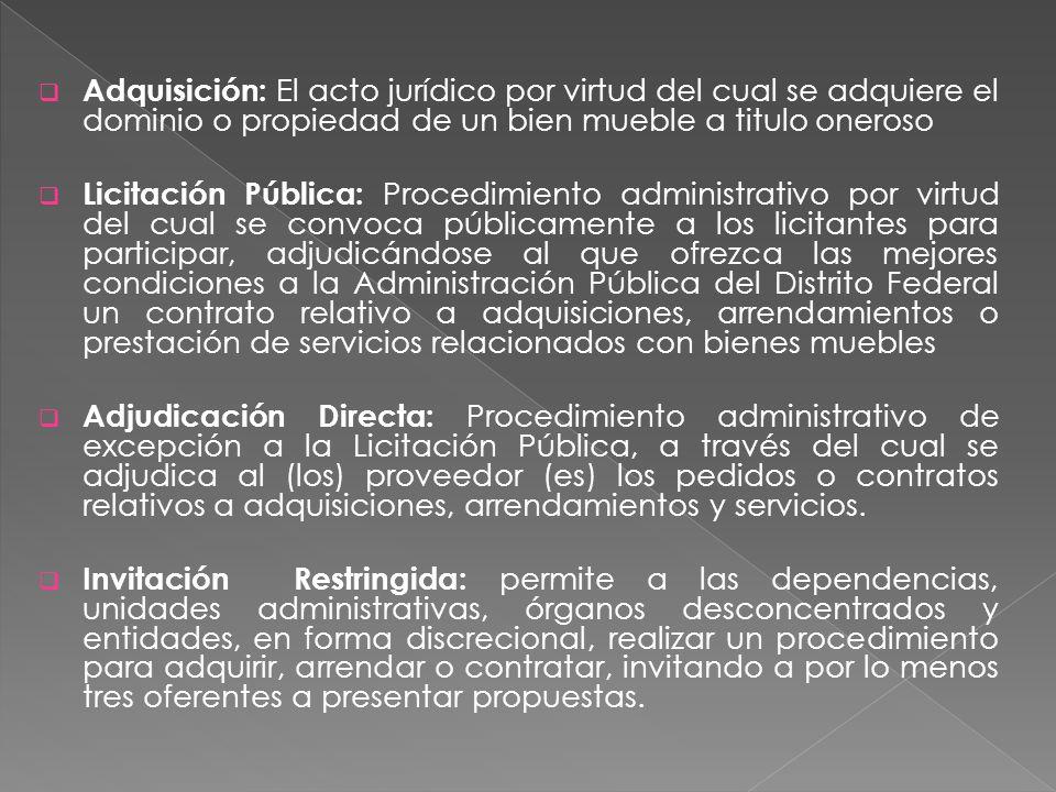 Adquisición: El acto jurídico por virtud del cual se adquiere el dominio o propiedad de un bien mueble a titulo oneroso Licitación Pública: Procedimiento administrativo por virtud del cual se convoca públicamente a los licitantes para participar, adjudicándose al que ofrezca las mejores condiciones a la Administración Pública del Distrito Federal un contrato relativo a adquisiciones, arrendamientos o prestación de servicios relacionados con bienes muebles Adjudicación Directa: Procedimiento administrativo de excepción a la Licitación Pública, a través del cual se adjudica al (los) proveedor (es) los pedidos o contratos relativos a adquisiciones, arrendamientos y servicios.