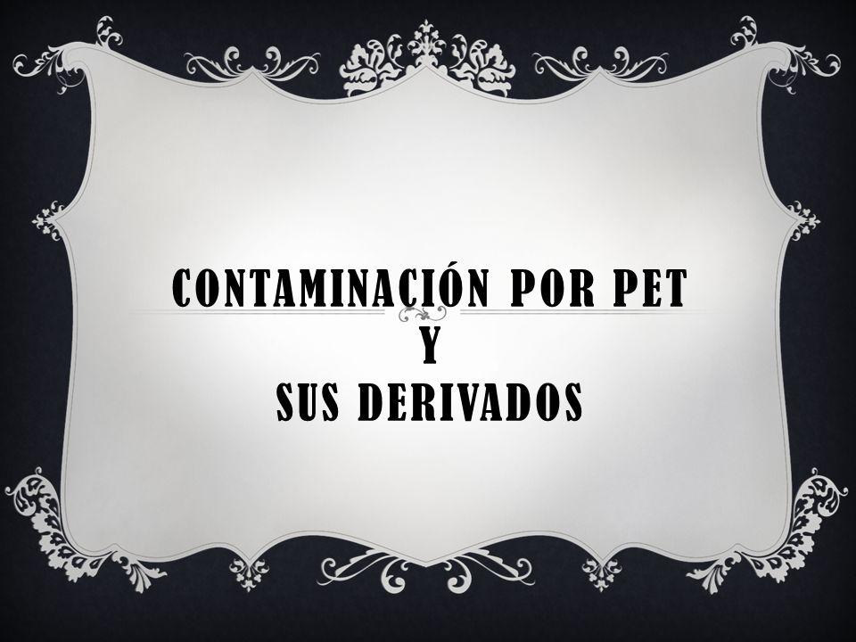 CONTAMINACIÓN POR PET Y SUS DERIVADOS