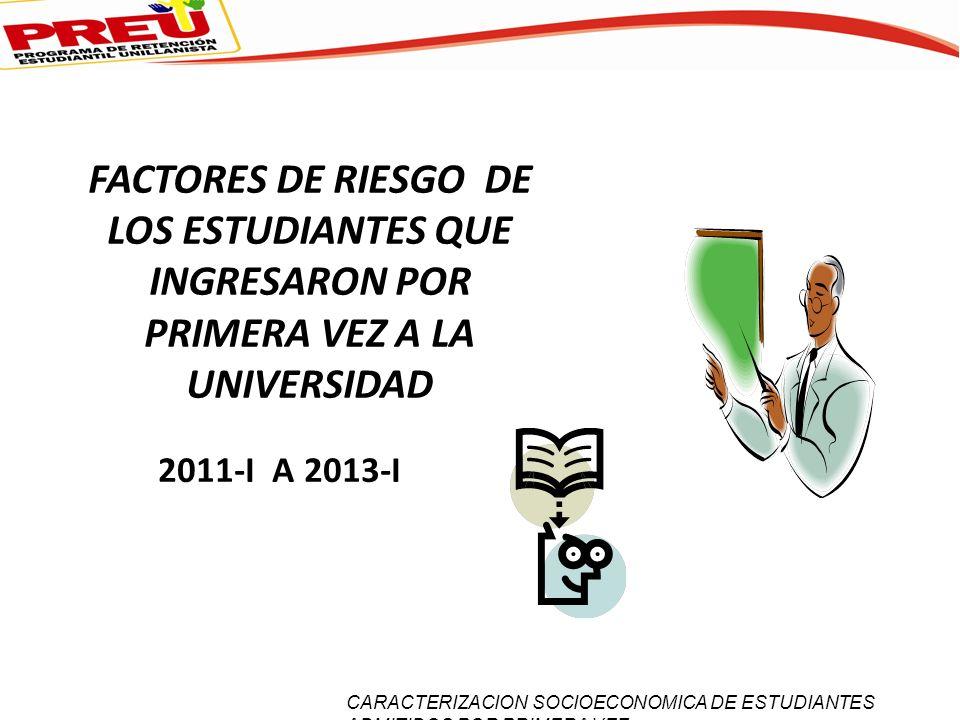 FACTORES DE RIESGO DE LOS ESTUDIANTES QUE INGRESARON POR PRIMERA VEZ A LA UNIVERSIDAD 2011-I A 2013-I CARACTERIZACION SOCIOECONOMICA DE ESTUDIANTES AD