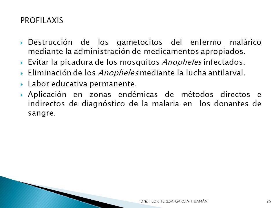 PROFILAXIS Destrucción de los gametocitos del enfermo malárico mediante la administración de medicamentos apropiados. Evitar la picadura de los mosqui