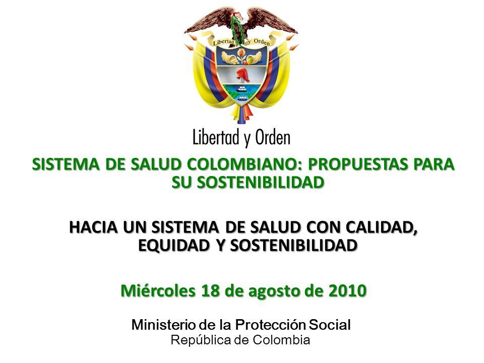 Ministerio de la Protección Social República de Colombia SISTEMA DE SALUD COLOMBIANO: PROPUESTAS PARA SU SOSTENIBILIDAD HACIA UN SISTEMA DE SALUD CON CALIDAD, EQUIDAD Y SOSTENIBILIDAD Miércoles 18 de agosto de 2010