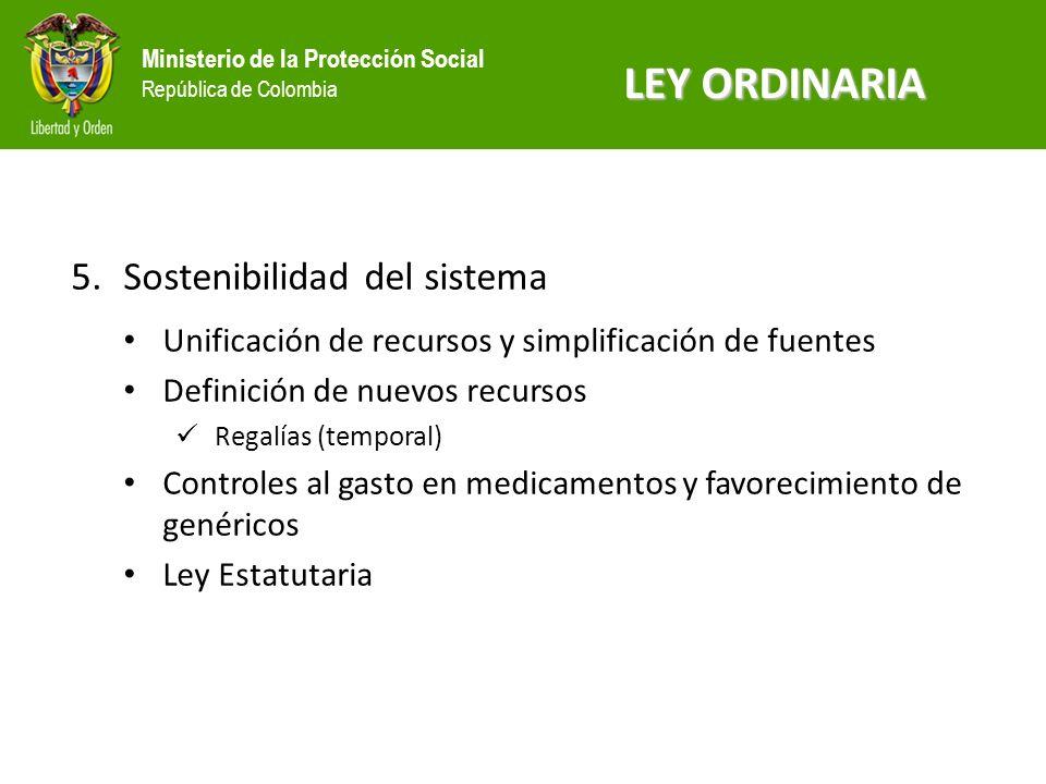Ministerio de la Protección Social República de Colombia 5.Sostenibilidad del sistema Unificación de recursos y simplificación de fuentes Definición de nuevos recursos Regalías (temporal) Controles al gasto en medicamentos y favorecimiento de genéricos Ley Estatutaria LEY ORDINARIA