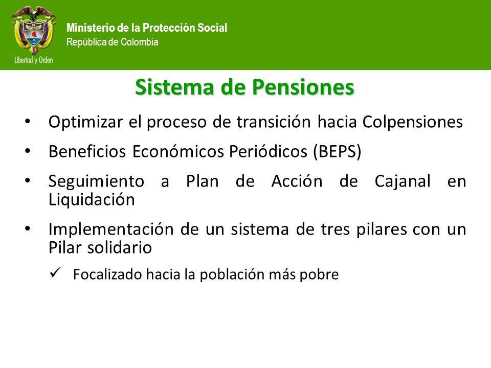 Ministerio de la Protección Social República de Colombia Sistema de Pensiones Optimizar el proceso de transición hacia Colpensiones Beneficios Económicos Periódicos (BEPS) Seguimiento a Plan de Acción de Cajanal en Liquidación Implementación de un sistema de tres pilares con un Pilar solidario Focalizado hacia la población más pobre
