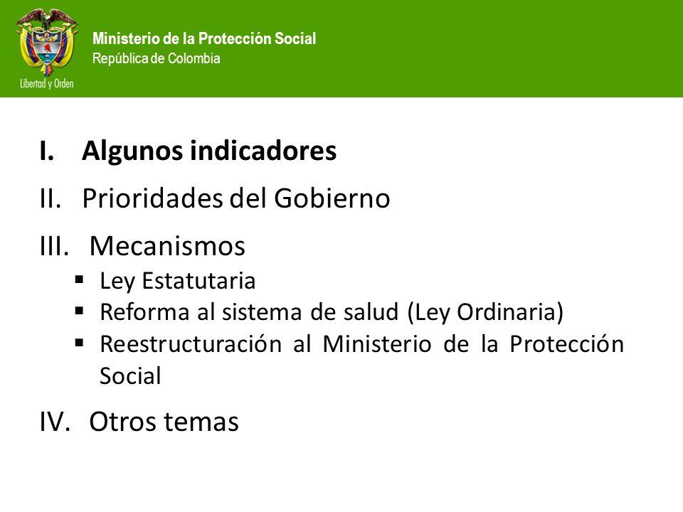 Ministerio de la Protección Social República de Colombia I.Algunos indicadores II.Prioridades del Gobierno III. Mecanismos Ley Estatutaria Reforma al