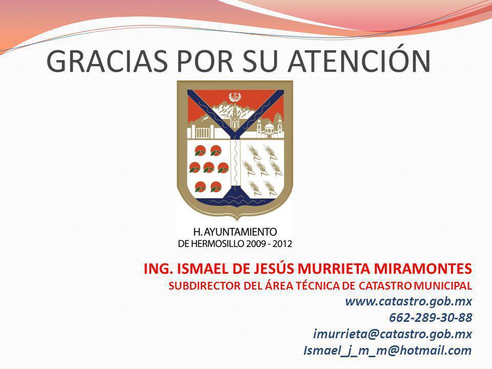 GRACIAS POR SU ATENCIÓN ING. ISMAEL DE JESÚS MURRIETA MIRAMONTES SUBDIRECTOR DEL ÁREA TÉCNICA DE CATASTRO MUNICIPAL www.catastro.gob.mx 662-289-30-88