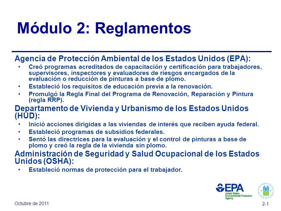 Octubre de 2011 2-1 Módulo 2: Reglamentos Agencia de Protección Ambiental de los Estados Unidos (EPA): Creó programas acreditados de capacitación y certificación para trabajadores, supervisores, inspectores y evaluadores de riesgos encargados de la evaluación o reducción de pinturas a base de plomo.