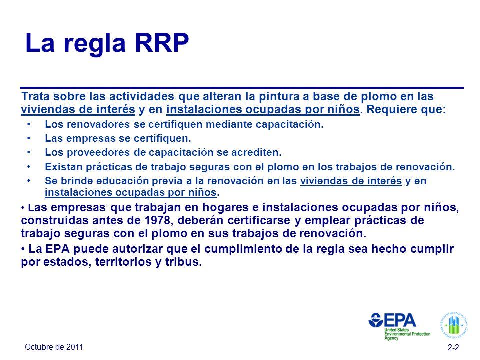 Octubre de 2011 2-2 La regla RRP Trata sobre las actividades que alteran la pintura a base de plomo en las viviendas de interés y en instalaciones ocupadas por niños.