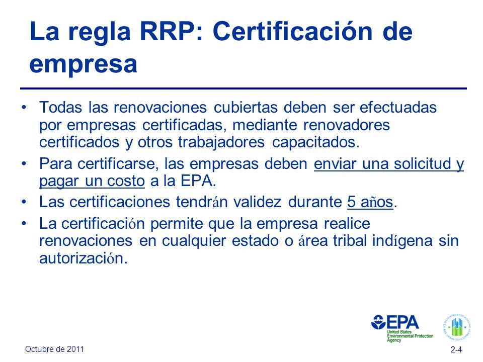 Octubre de 2011 2-4 La regla RRP: Certificación de empresa Todas las renovaciones cubiertas deben ser efectuadas por empresas certificadas, mediante renovadores certificados y otros trabajadores capacitados.