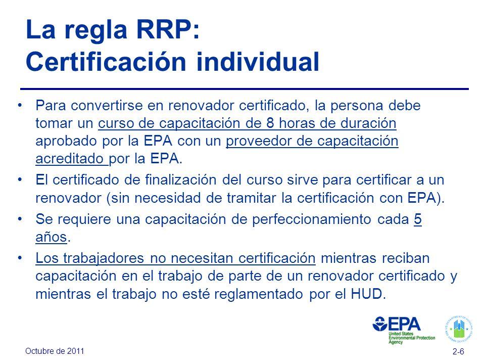 Octubre de 2011 2-6 La regla RRP: Certificación individual Para convertirse en renovador certificado, la persona debe tomar un curso de capacitación de 8 horas de duración aprobado por la EPA con un proveedor de capacitación acreditado por la EPA.