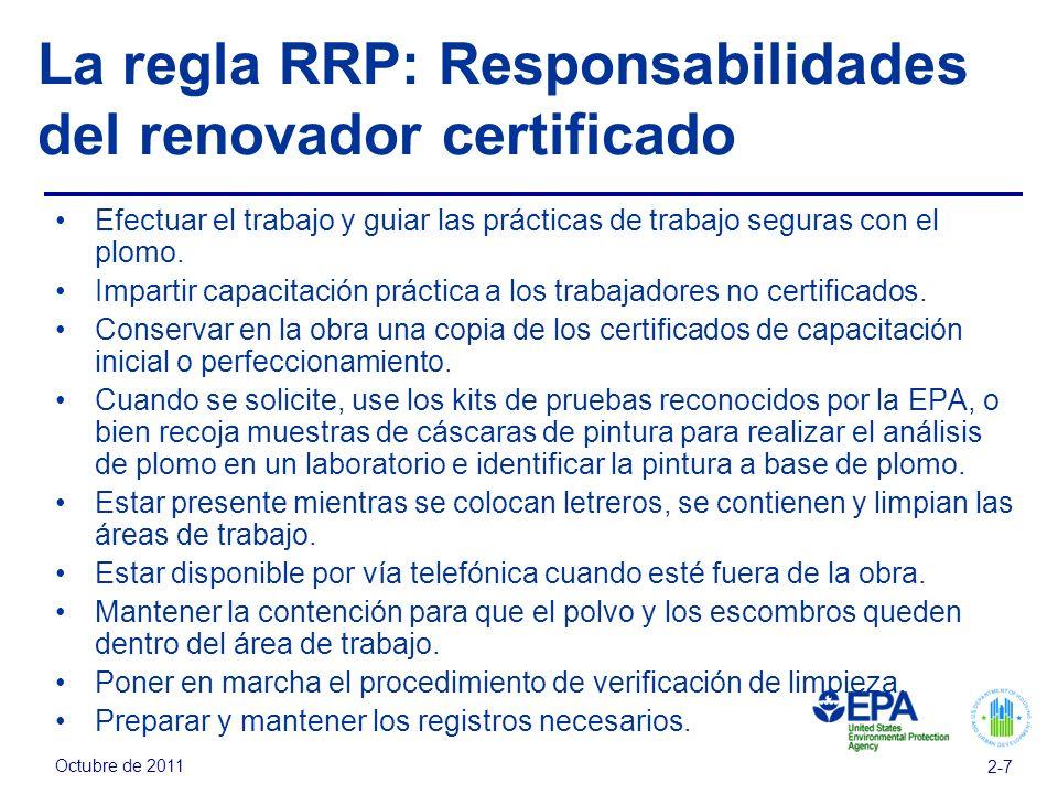 Octubre de 2011 2-7 La regla RRP: Responsabilidades del renovador certificado Efectuar el trabajo y guiar las prácticas de trabajo seguras con el plomo.