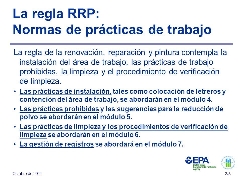 Octubre de 2011 2-8 La regla RRP: Normas de prácticas de trabajo La regla de la renovación, reparación y pintura contempla la instalación del área de trabajo, las prácticas de trabajo prohibidas, la limpieza y el procedimiento de verificación de limpieza.