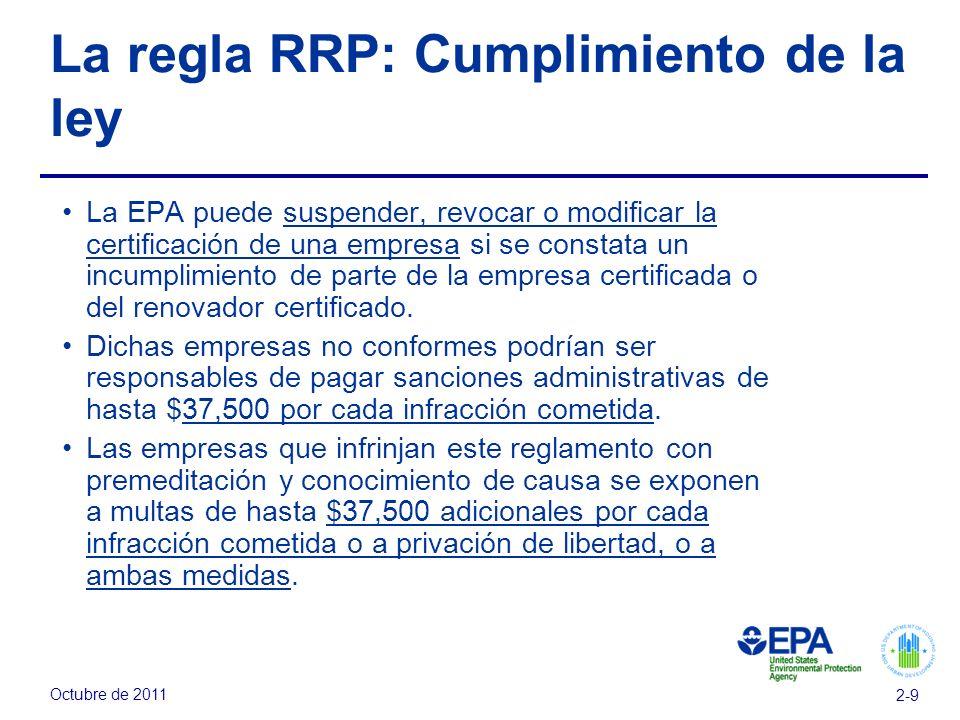 Octubre de 2011 2-9 La regla RRP: Cumplimiento de la ley La EPA puede suspender, revocar o modificar la certificación de una empresa si se constata un incumplimiento de parte de la empresa certificada o del renovador certificado.