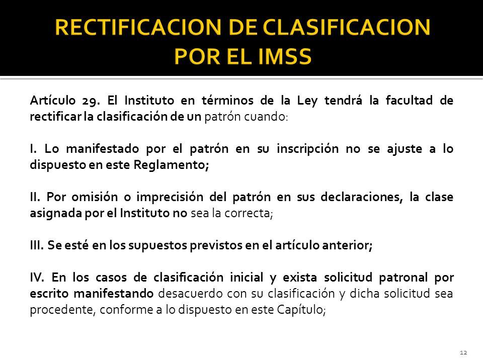Artículo 29. El Instituto en términos de la Ley tendrá la facultad de rectificar la clasificación de un patrón cuando: I. Lo manifestado por el patrón