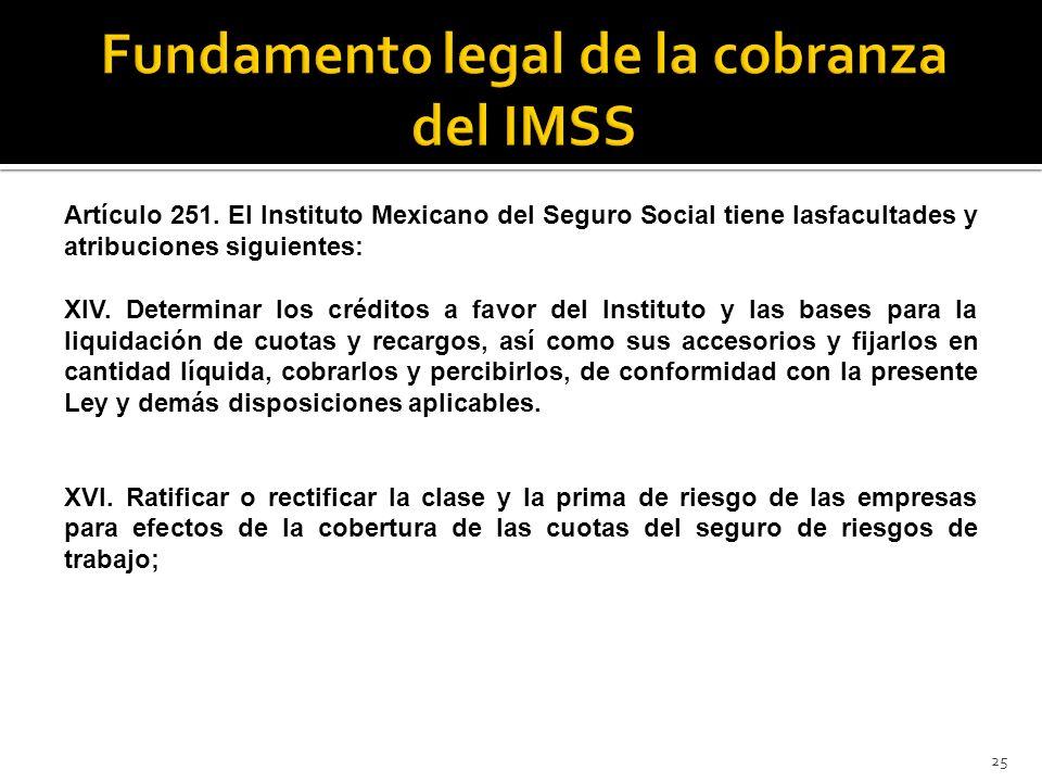 25 Artículo 251. El Instituto Mexicano del Seguro Social tiene lasfacultades y atribuciones siguientes: XIV. Determinar los créditos a favor del Insti