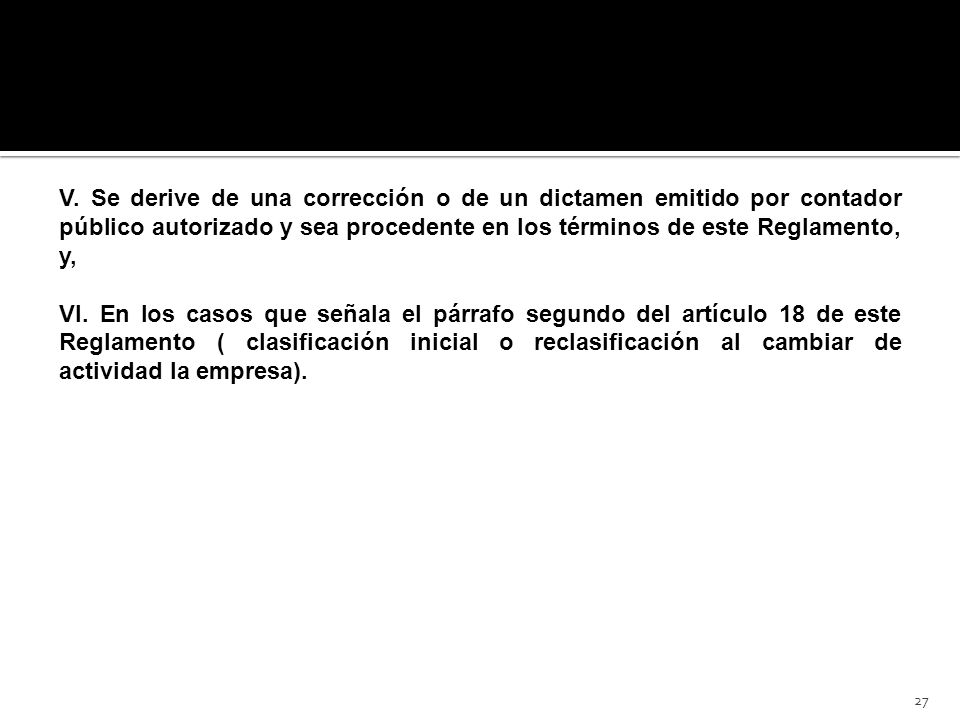 27 V. Se derive de una corrección o de un dictamen emitido por contador público autorizado y sea procedente en los términos de este Reglamento, y, VI.