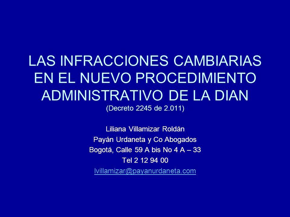 LAS INFRACCIONES CAMBIARIAS EN EL NUEVO PROCEDIMIENTO ADMINISTRATIVO DE LA DIAN (Decreto 2245 de 2.011) Liliana Villamizar Roldán Payán Urdaneta y Co