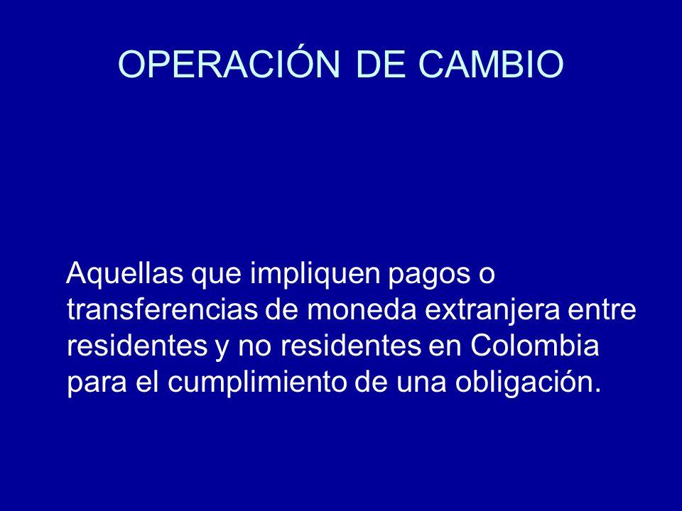 OPERACIÓN DE CAMBIO Aquellas que impliquen pagos o transferencias de moneda extranjera entre residentes y no residentes en Colombia para el cumplimien