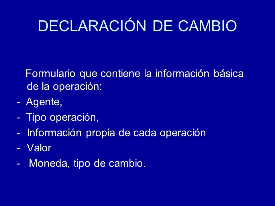 DECLARACIÓN DE CAMBIO Formulario que contiene la información básica de la operación: - Agente, - Tipo operación, -Información propia de cada operación