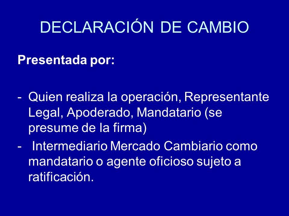 DECLARACIÓN DE CAMBIO Presentada por: -Quien realiza la operación, Representante Legal, Apoderado, Mandatario (se presume de la firma) - Intermediario