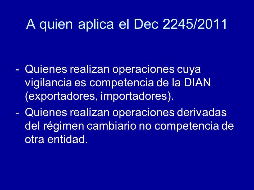 A quien aplica el Dec 2245/2011 -Quienes realizan operaciones cuya vigilancia es competencia de la DIAN (exportadores, importadores). -Quienes realiza