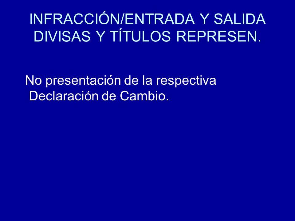 INFRACCIÓN/ENTRADA Y SALIDA DIVISAS Y TÍTULOS REPRESEN. No presentación de la respectiva Declaración de Cambio.