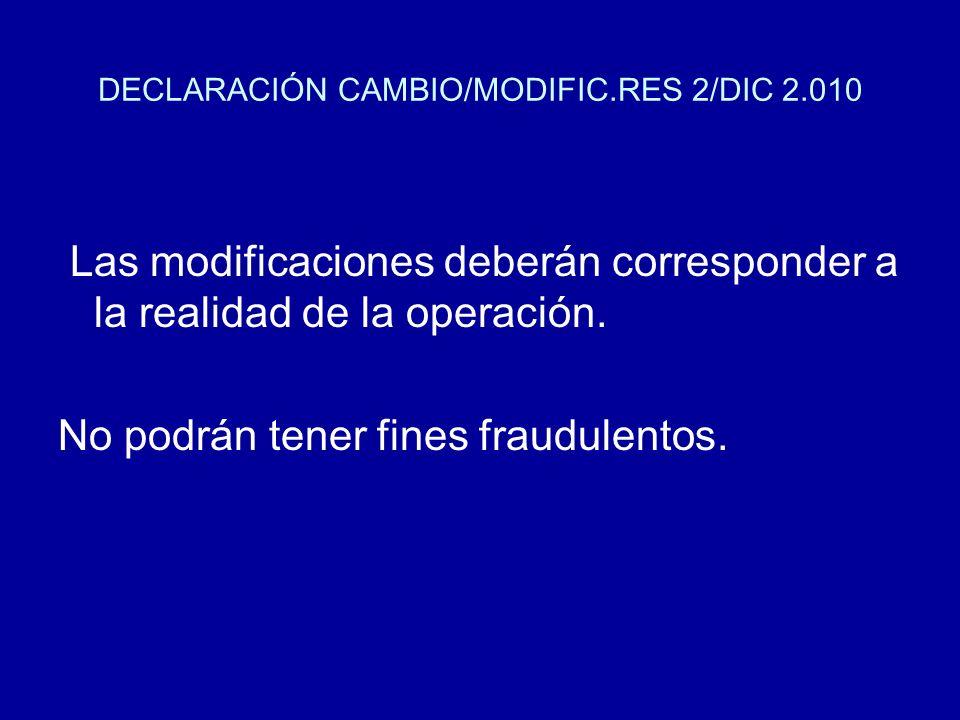 DECLARACIÓN CAMBIO/MODIFIC.RES 2/DIC 2.010 Las modificaciones deberán corresponder a la realidad de la operación. No podrán tener fines fraudulentos.