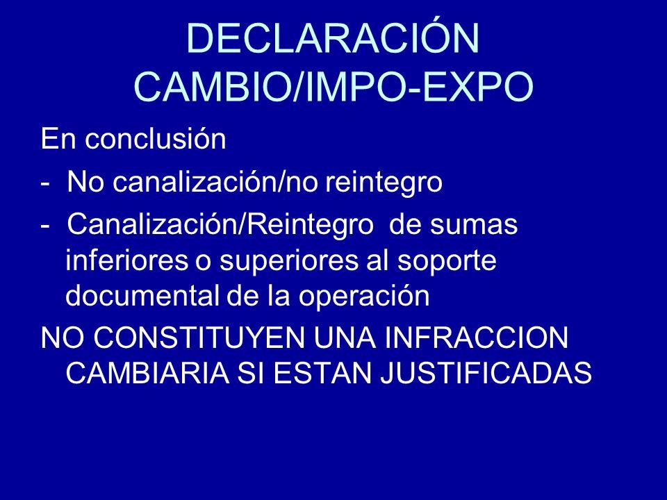DECLARACIÓN CAMBIO/IMPO-EXPO En conclusión - No canalización/no reintegro - Canalización/Reintegro de sumas inferiores o superiores al soporte documen
