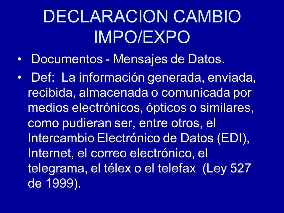 DECLARACION CAMBIO IMPO/EXPO Documentos - Mensajes de Datos. Def: La información generada, enviada, recibida, almacenada o comunicada por medios elect