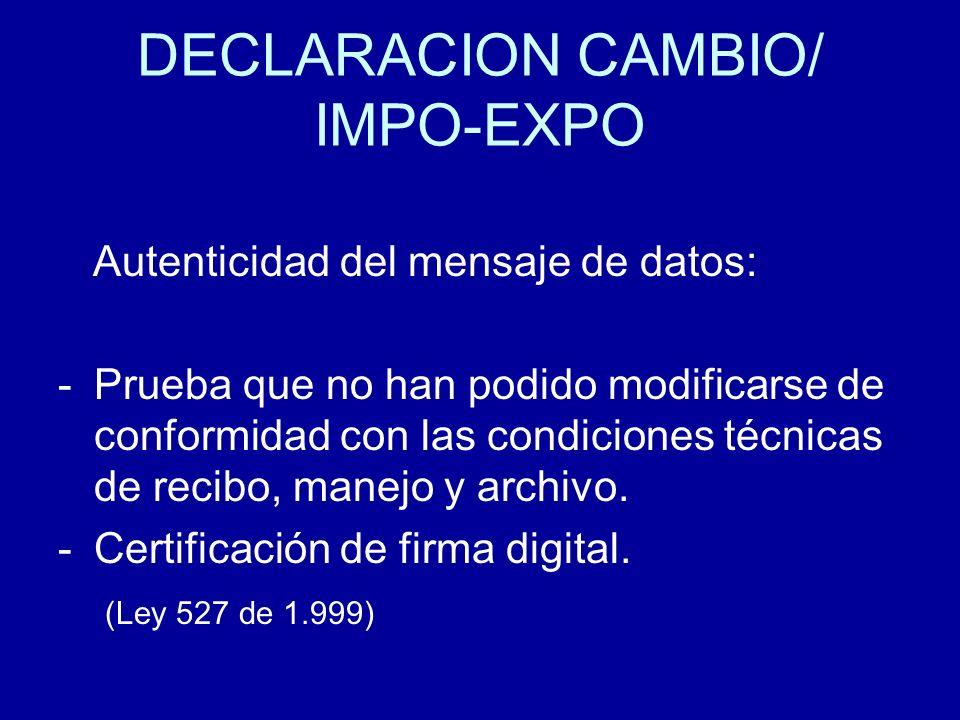 DECLARACION CAMBIO/ IMPO-EXPO Autenticidad del mensaje de datos: -Prueba que no han podido modificarse de conformidad con las condiciones técnicas de
