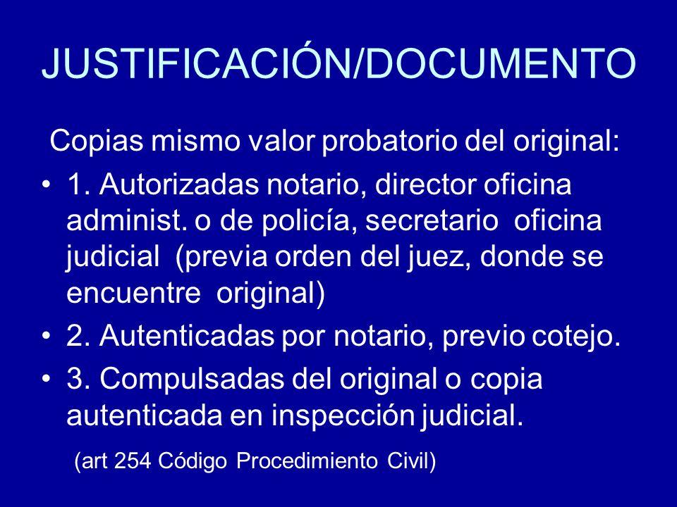JUSTIFICACIÓN/DOCUMENTO Copias mismo valor probatorio del original: 1. Autorizadas notario, director oficina administ. o de policía, secretario oficin