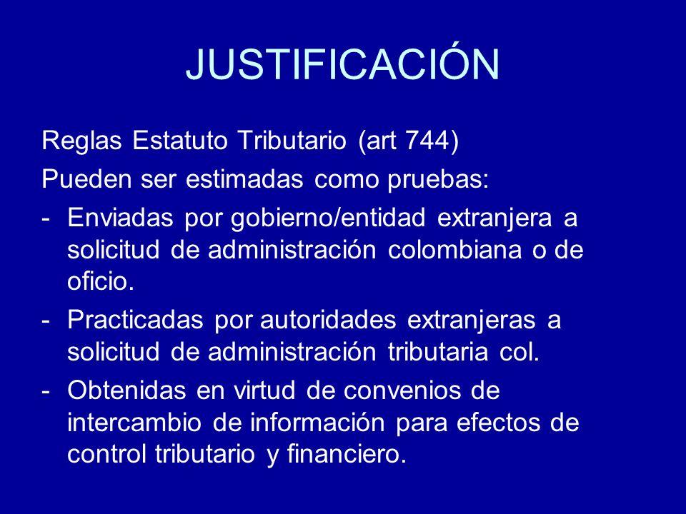 JUSTIFICACIÓN Reglas Estatuto Tributario (art 744) Pueden ser estimadas como pruebas: -Enviadas por gobierno/entidad extranjera a solicitud de adminis