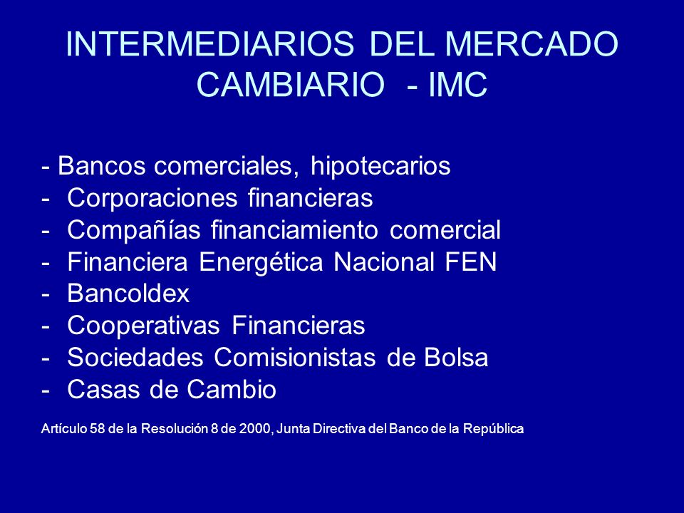 OPERACIONES OBLIGATORIA CANALIZACIÓN MC -Importación y exportación de bienes -Endeudamiento Externo -Inversiones extranjeras -Inversión colombiana en el exterior -Inversiones financiera (salvo con divisas que no deban canalizarse en el mercado cambiario) -Avales y garantías -Operaciones de derivados Art 7º Resolución 8 de 2000 de la Junta Directiva del Banco de la República