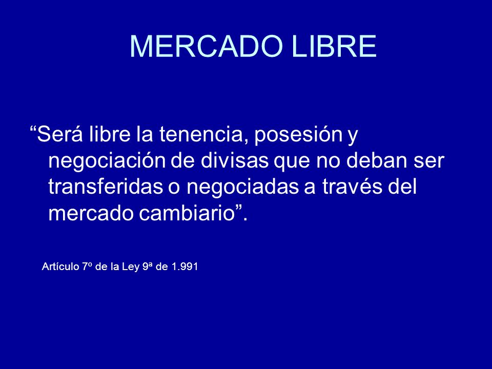 MERCADO LIBRE Será libre la tenencia, posesión y negociación de divisas que no deban ser transferidas o negociadas a través del mercado cambiario. Art