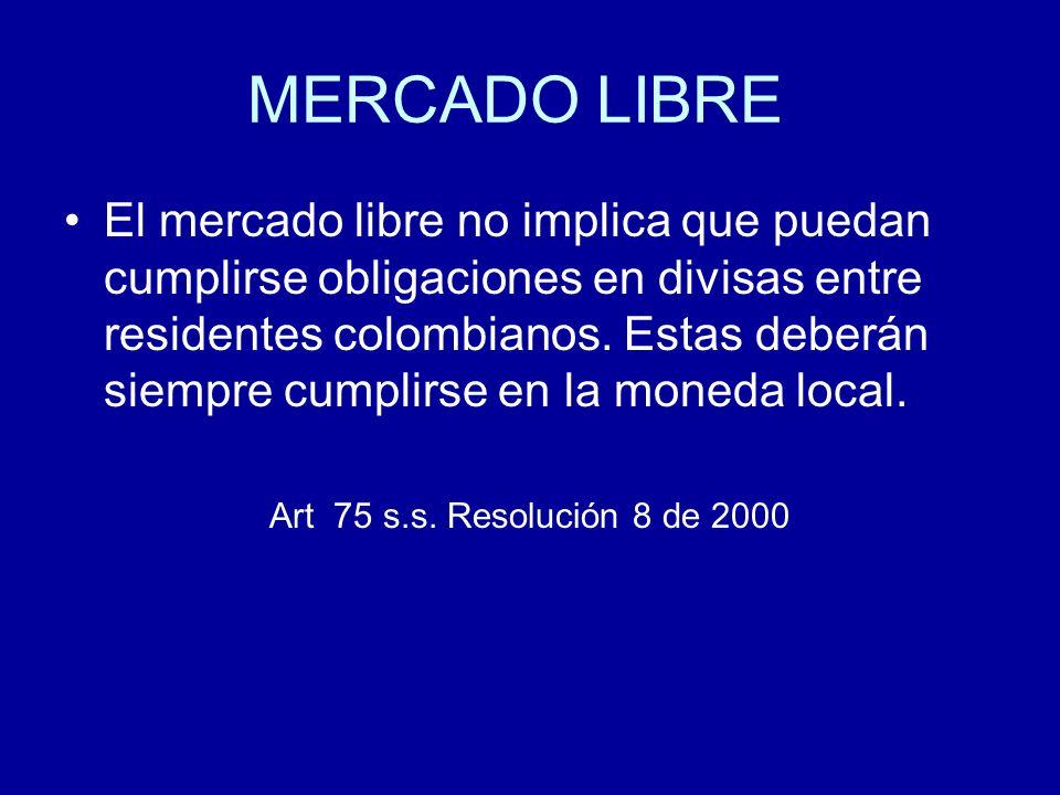 MERCADO LIBRE El mercado libre no implica que puedan cumplirse obligaciones en divisas entre residentes colombianos. Estas deberán siempre cumplirse e