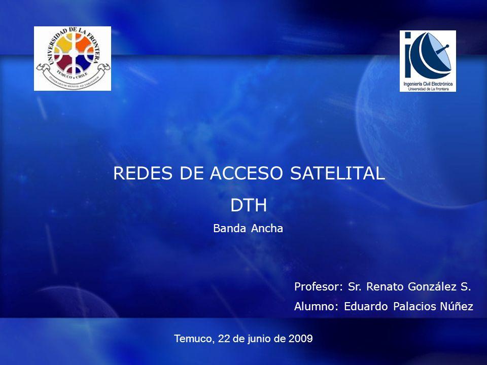 REDES DE ACCESO SATELITAL DTH Banda Ancha Profesor: Sr. Renato González S. Alumno: Eduardo Palacios Núñez Temuco, 22 de junio de 2009