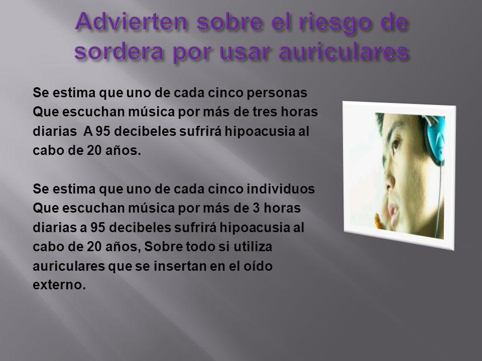Se estima que uno de cada cinco personas Que escuchan música por más de tres horas diarias A 95 decibeles sufrirá hipoacusia al cabo de 20 años.