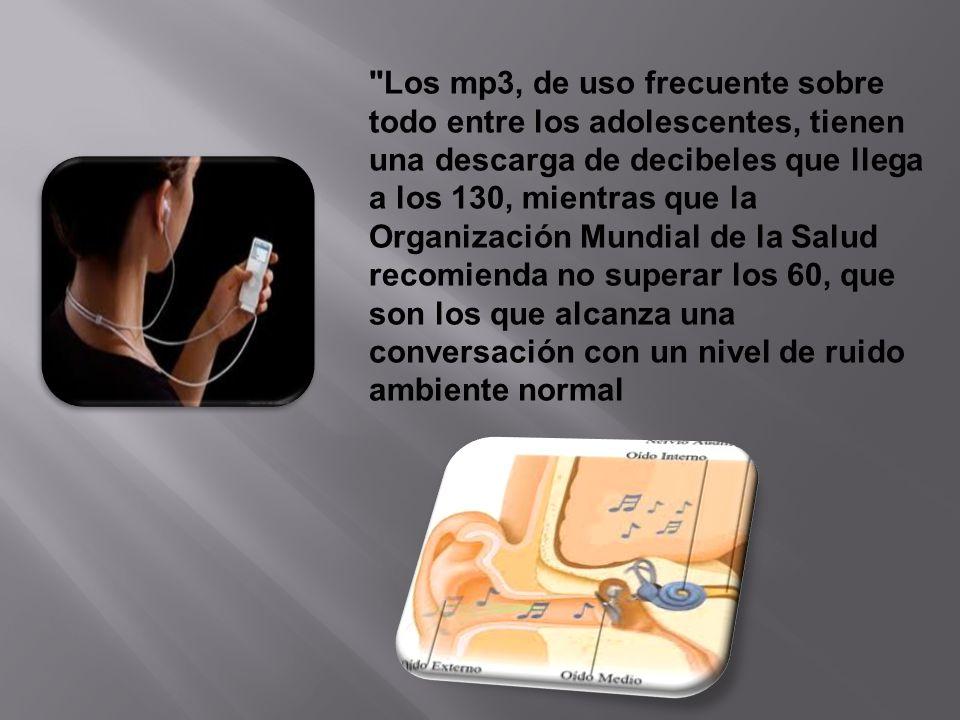 Los mp3, de uso frecuente sobre todo entre los adolescentes, tienen una descarga de decibeles que llega a los 130, mientras que la Organización Mundial de la Salud recomienda no superar los 60, que son los que alcanza una conversación con un nivel de ruido ambiente normal