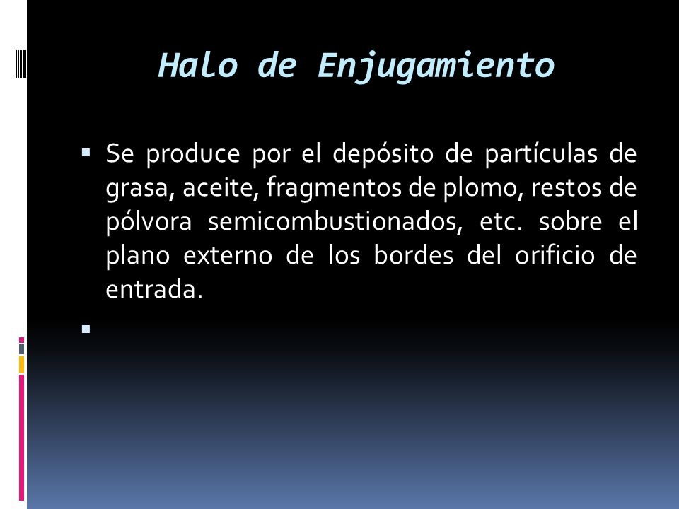 Halo de Enjugamiento Se produce por el depósito de partículas de grasa, aceite, fragmentos de plomo, restos de pólvora semicombustionados, etc. sobre