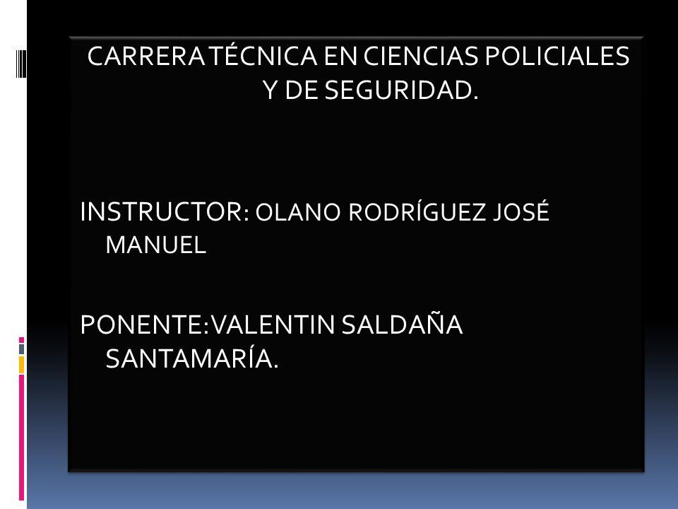 CARRERA TÉCNICA EN CIENCIAS POLICIALES Y DE SEGURIDAD. INSTRUCTOR: OLANO RODRÍGUEZ JOSÉ MANUEL PONENTE:VALENTIN SALDAÑA SANTAMARÍA. CARRERA TÉCNICA EN