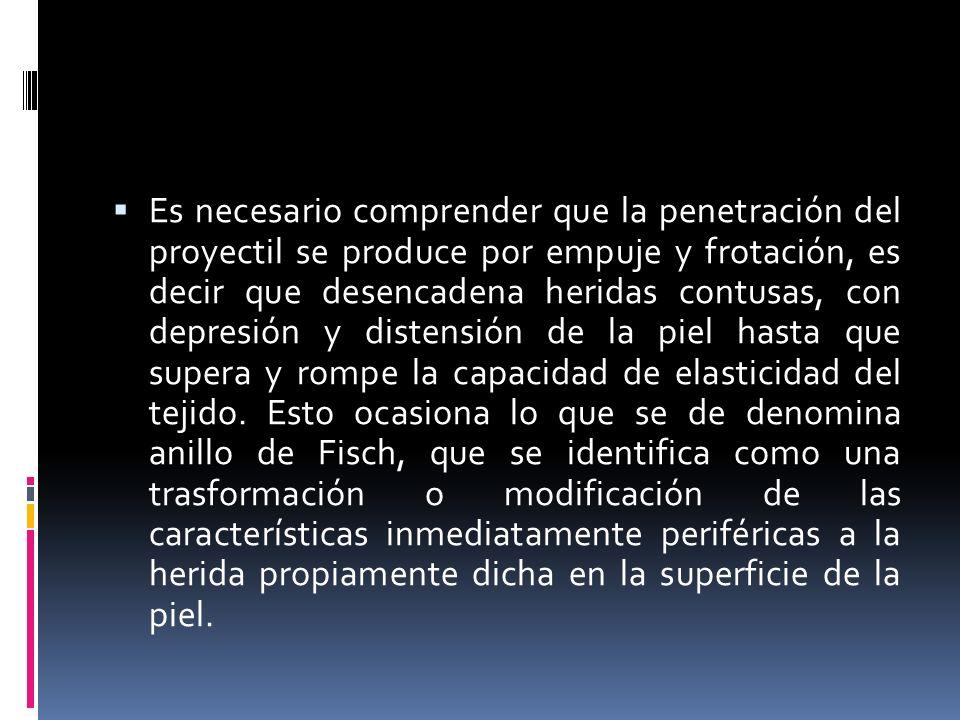 Es necesario comprender que la penetración del proyectil se produce por empuje y frotación, es decir que desencadena heridas contusas, con depresión y