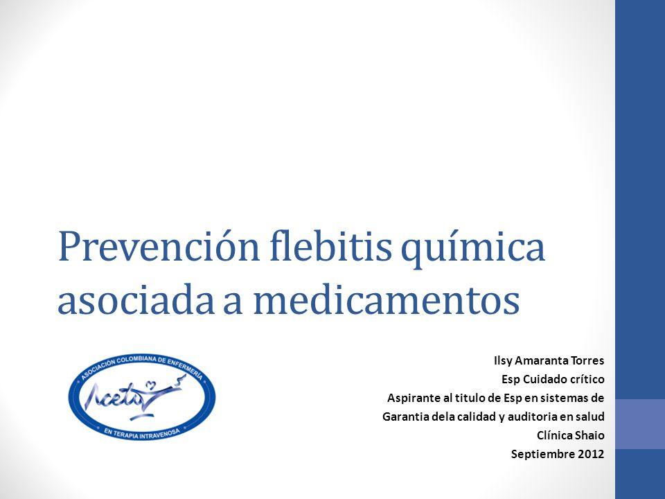 Prevención flebitis química asociada a medicamentos Ilsy Amaranta Torres Esp Cuidado crítico Aspirante al titulo de Esp en sistemas de Garantia dela calidad y auditoria en salud Clínica Shaio Septiembre 2012