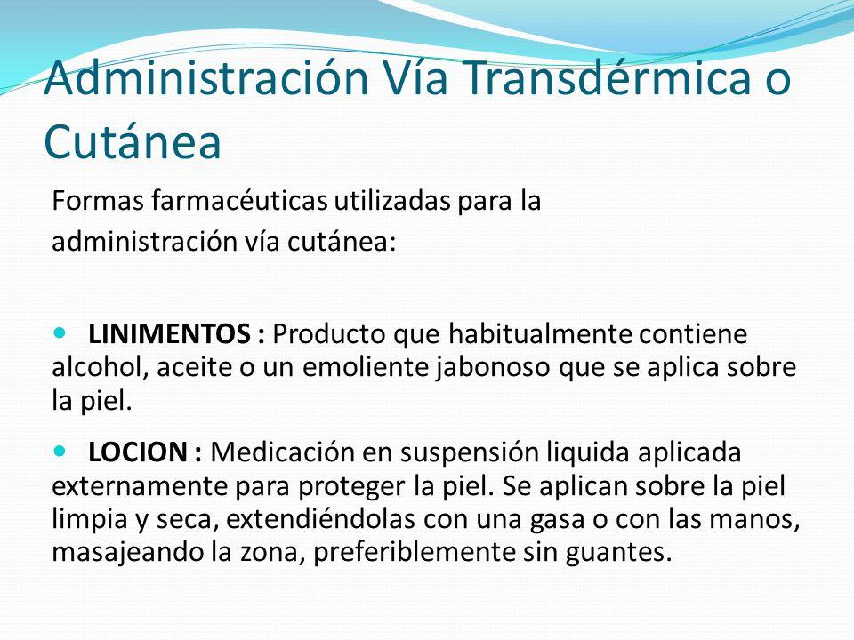 Administración Vía Transdérmica o Cutánea Formas farmacéuticas utilizadas para la administración vía cutánea: LINIMENTOS : Producto que habitualmente