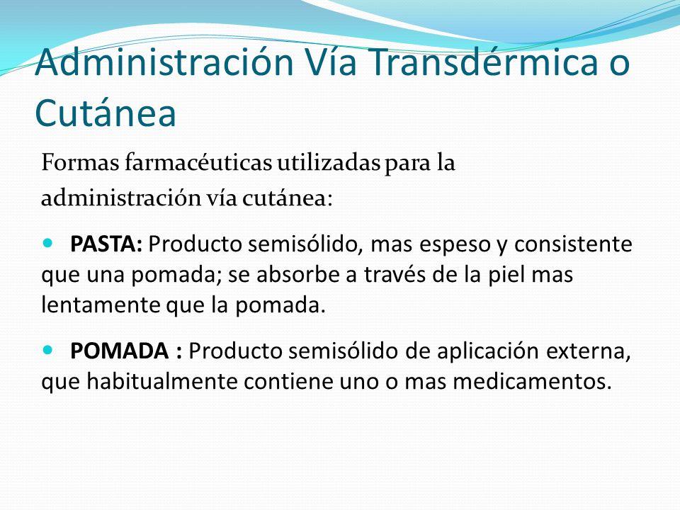 Administración Vía Transdérmica o Cutánea Formas farmacéuticas utilizadas para la administración vía cutánea: PASTA: Producto semisólido, mas espeso y