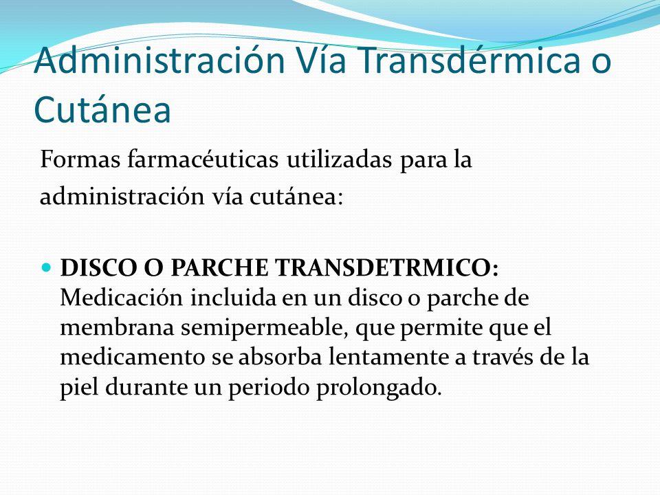 Administración Vía Transdérmica o Cutánea Formas farmacéuticas utilizadas para la administración vía cutánea: DISCO O PARCHE TRANSDETRMICO: Medicación